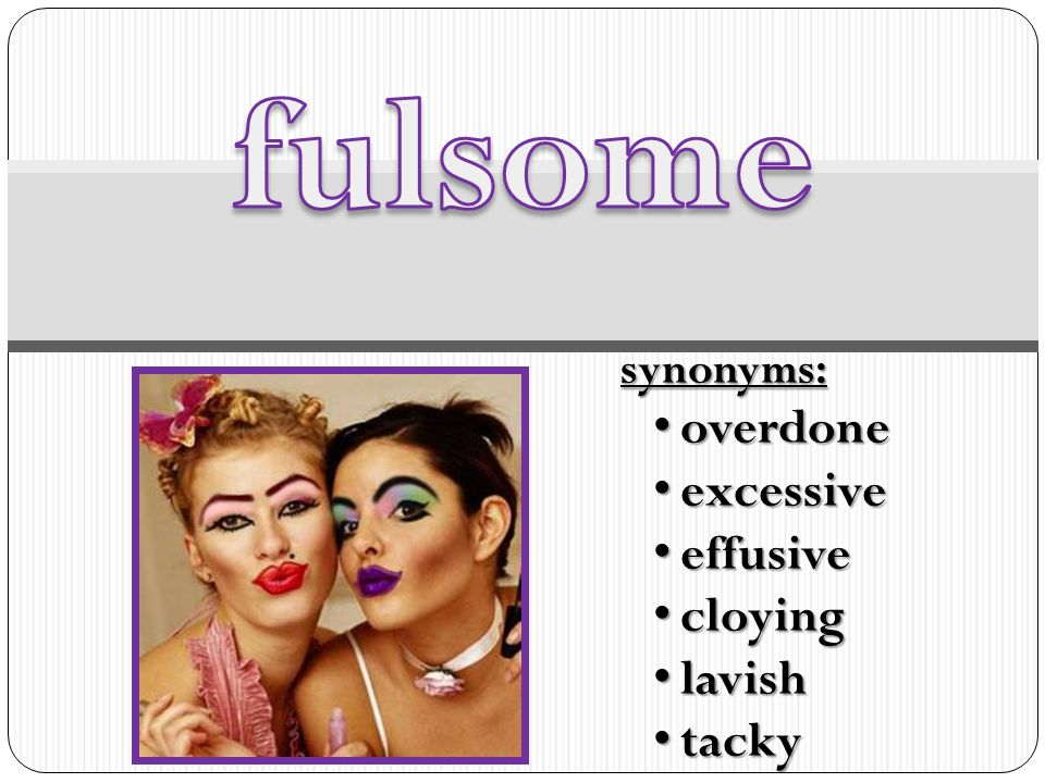 4 Fulsome Synonyms: Overdone Excessive Effusive Cloying Lavish Tacky