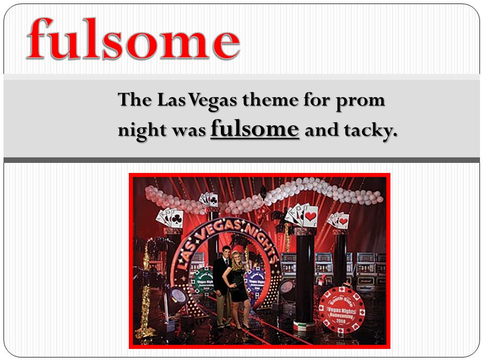 5 Fulsome The Las Vegas Theme For Prom Night Was Fulsome And Tacky.