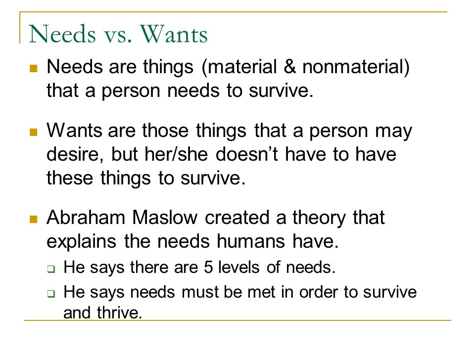 an analysis of the difference between needs and wants made by abraham maslow Abraham maslow- hierarchy of needs maslow portrayed the needs of individuals in the form of a pyramid with several stages of needs at the least was the physiological needs and the highest was the self-actualization.