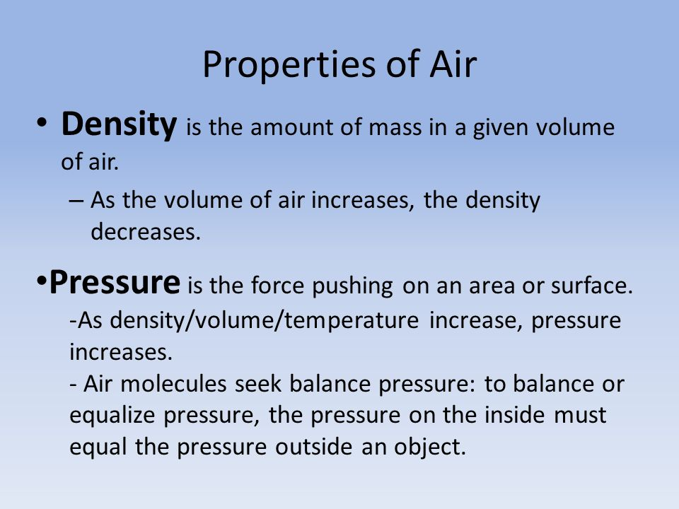 Properties of Air Density is the amount of mass in a given volume of air. As the volume of air increases, the density decreases.