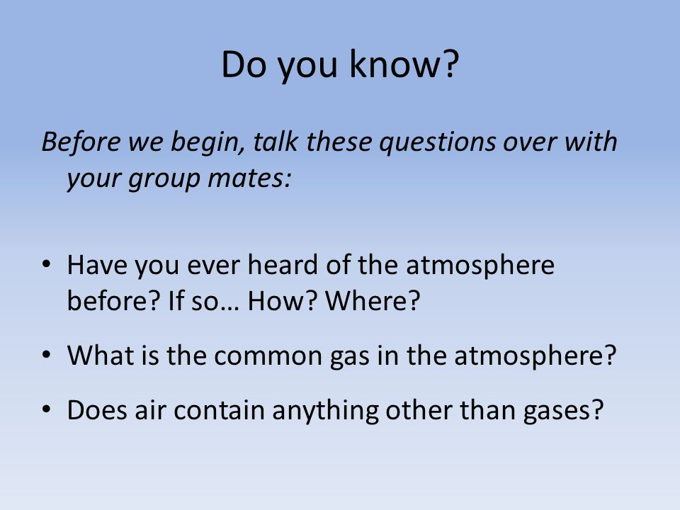 Do you know Before we begin, talk these questions over with your group mates: Have you ever heard of the atmosphere before If so… How Where
