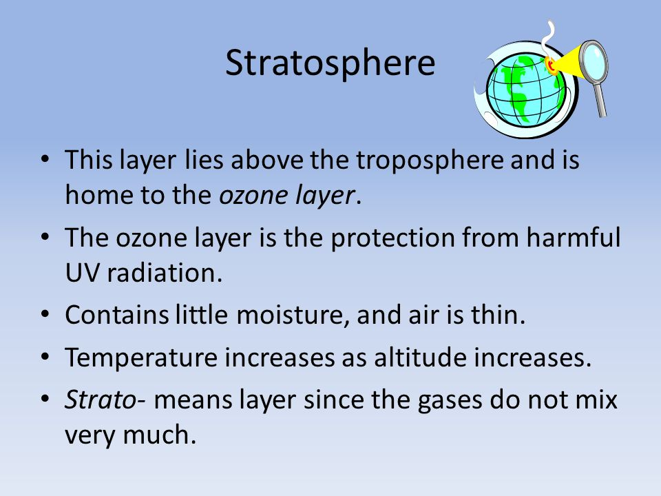 Stratosphere This layer lies above the troposphere and is home to the ozone layer. The ozone layer is the protection from harmful UV radiation.