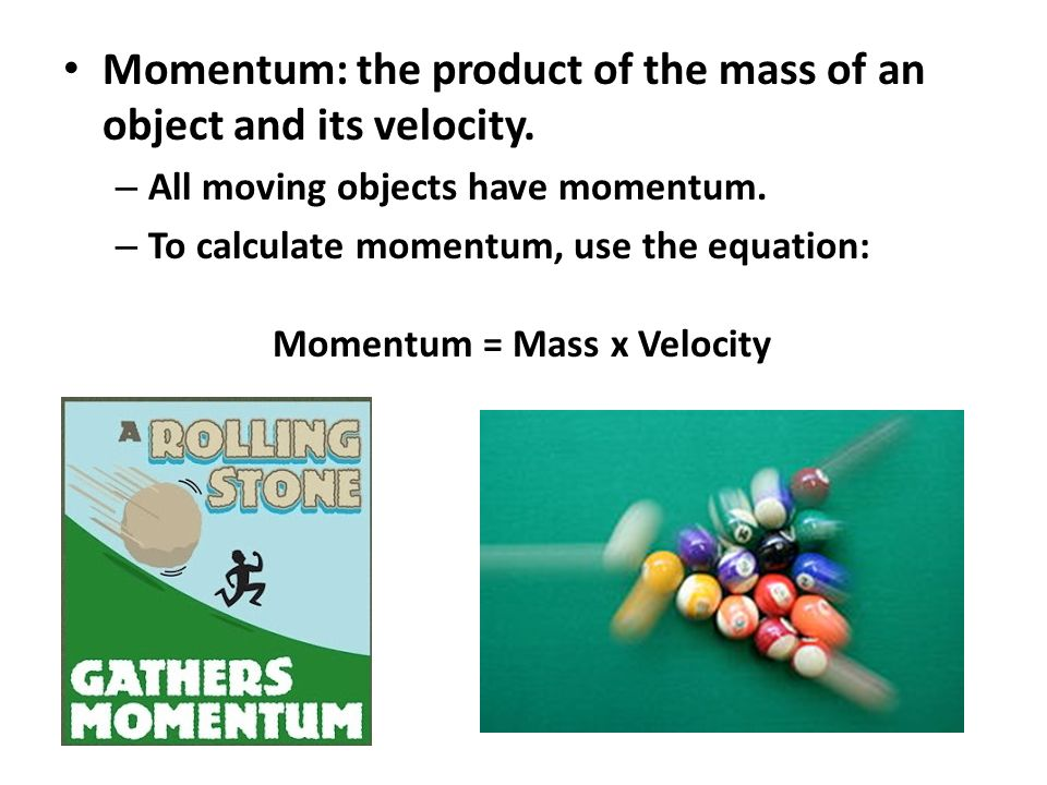 Momentum: the product of the mass of an object and its velocity.