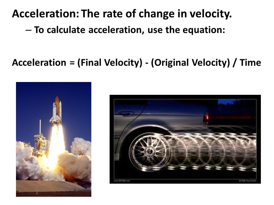 Acceleration: The rate of change in velocity.
