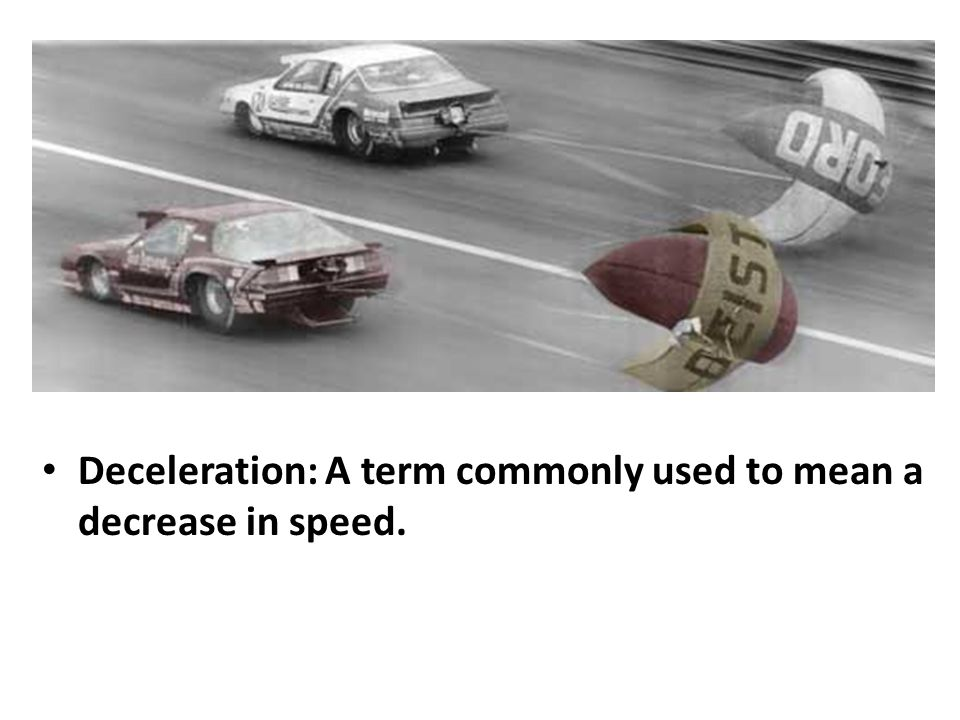 Deceleration: A term commonly used to mean a decrease in speed.
