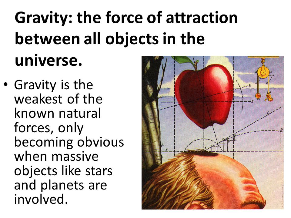 Gravity: the force of attraction between all objects in the universe.