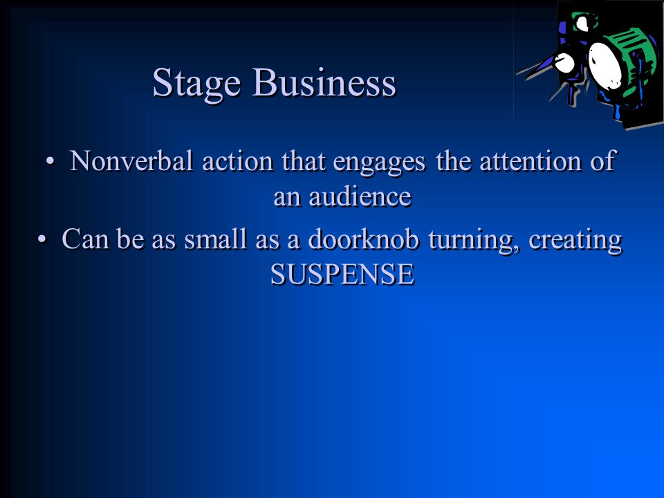 Stage Business Nonverbal action that engages the attention of an audience.