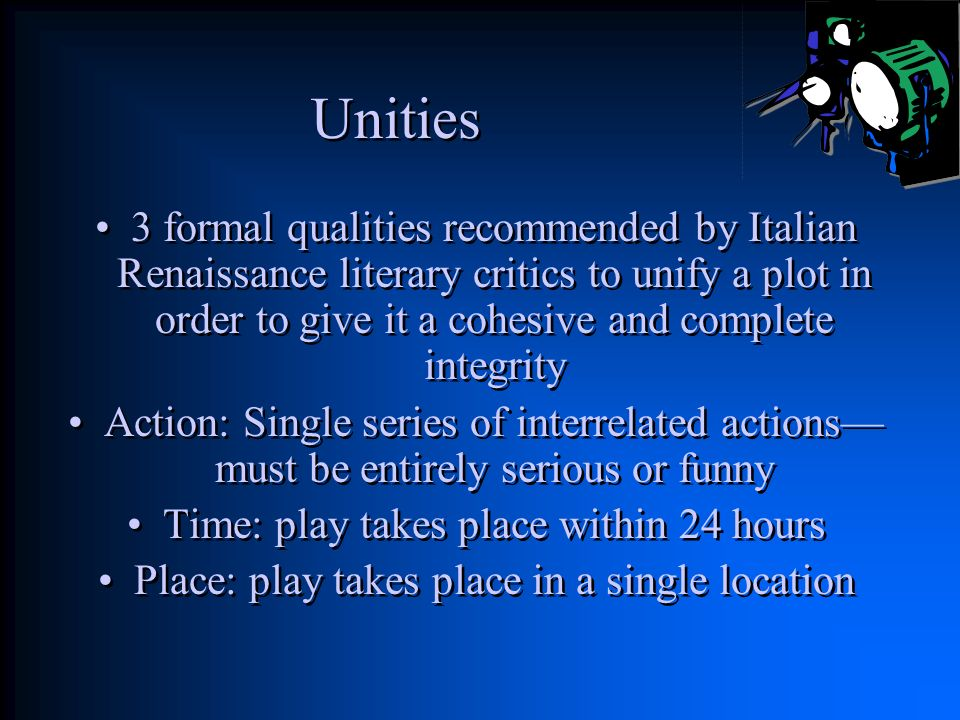 Unities 3 formal qualities recommended by Italian Renaissance literary critics to unify a plot in order to give it a cohesive and complete integrity.