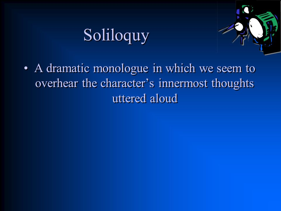 Soliloquy A dramatic monologue in which we seem to overhear the character's innermost thoughts uttered aloud.
