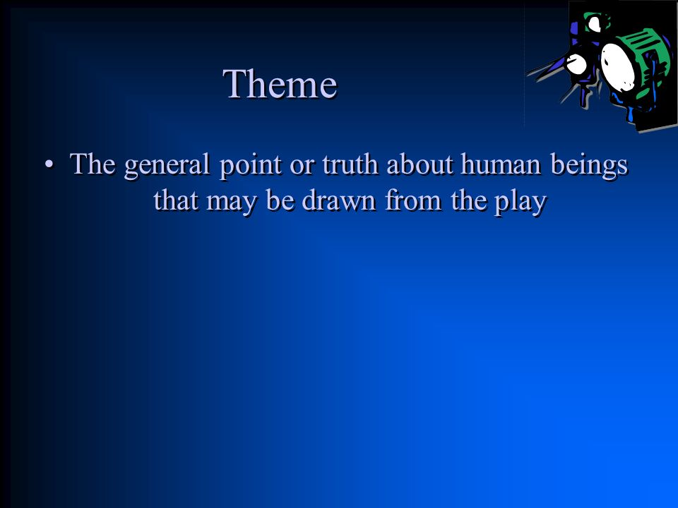 Theme The general point or truth about human beings that may be drawn from the play