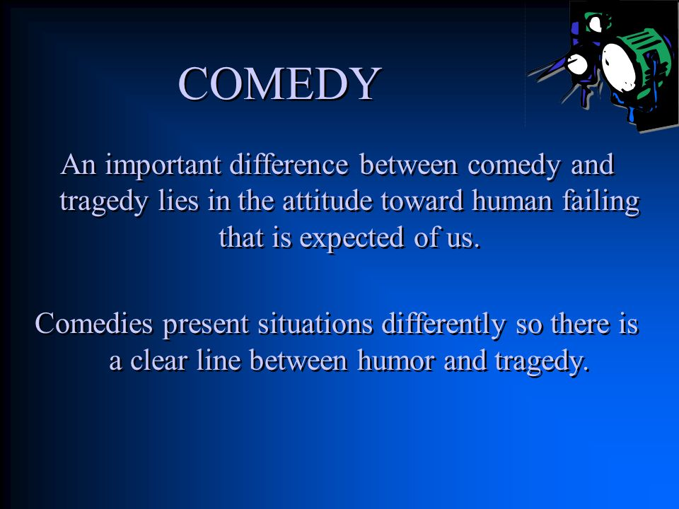 COMEDY An important difference between comedy and tragedy lies in the attitude toward human failing that is expected of us.