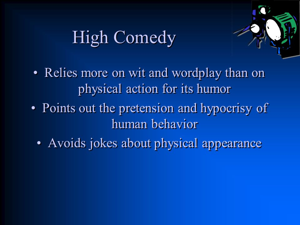 High Comedy Relies more on wit and wordplay than on physical action for its humor. Points out the pretension and hypocrisy of human behavior.