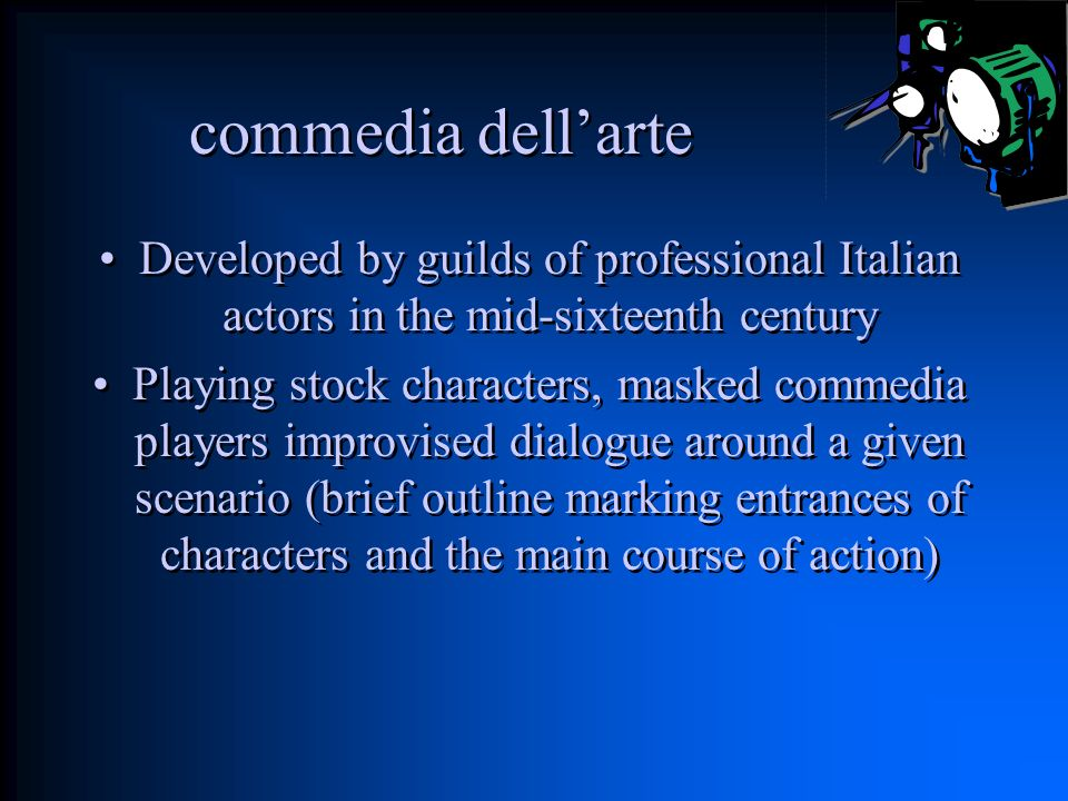 commedia dell'arte Developed by guilds of professional Italian actors in the mid-sixteenth century.