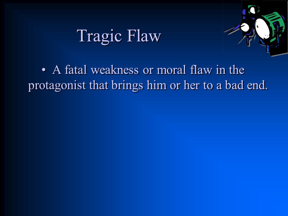Tragic Flaw A fatal weakness or moral flaw in the protagonist that brings him or her to a bad end.