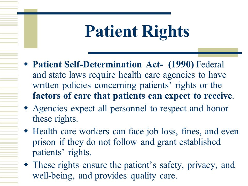 check point patient self determination act Overview the patient self determination act of 1990, 42 usc § 1395cc, requires that at the time of admission to a hospital, a nursing facility, or upon enrollment in a home health agency, the healthcare provider must give the patient information about their rights under state law to execute advance directives.