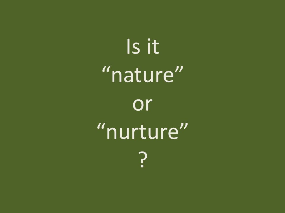 is it nature or nurture These are some of the things that form a part of the age-old nature vs nurture  debate, and we try to understand which of two factors affects our.