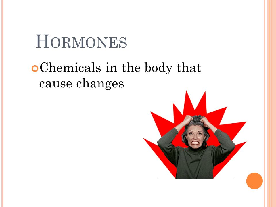 Hormones Chemicals in the body that cause changes