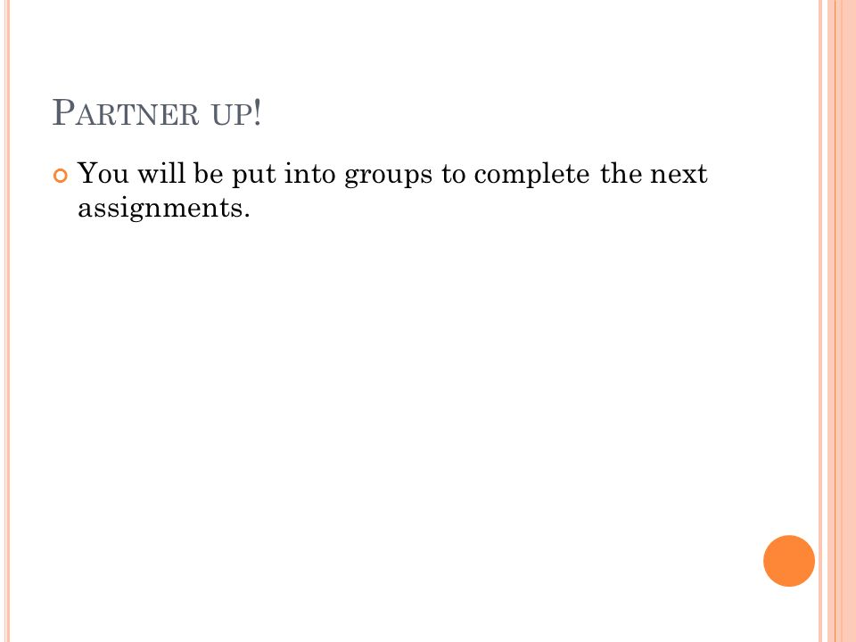 Partner up! You will be put into groups to complete the next assignments.