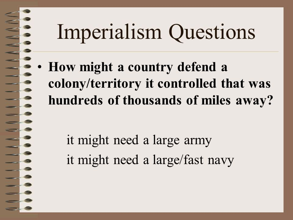 imperialism question Imperialism occurs when a strong nation takes over a weaker nation or region and dominates its economic, political, or cultural life this type of foreign policy was.