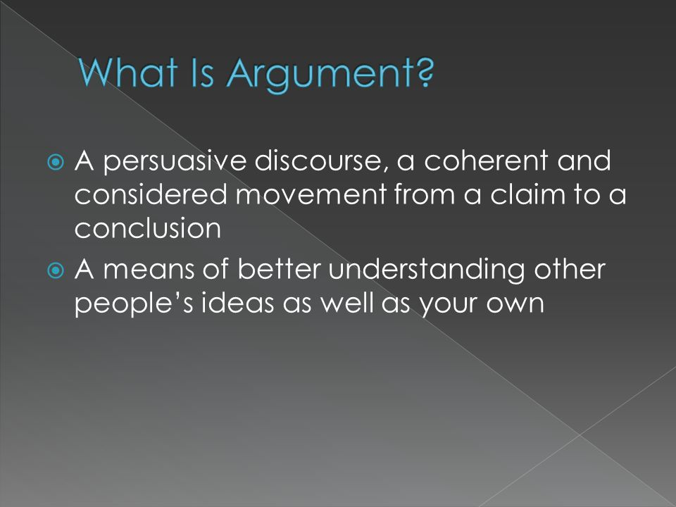 What Is Argument A persuasive discourse, a coherent and considered movement from a claim to a conclusion.