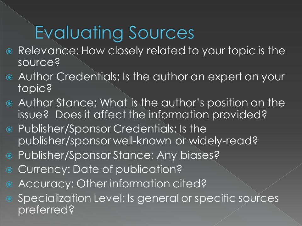 Evaluating Sources Relevance: How closely related to your topic is the source Author Credentials: Is the author an expert on your topic