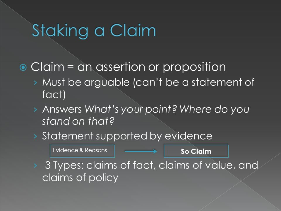 Staking a Claim Claim = an assertion or proposition