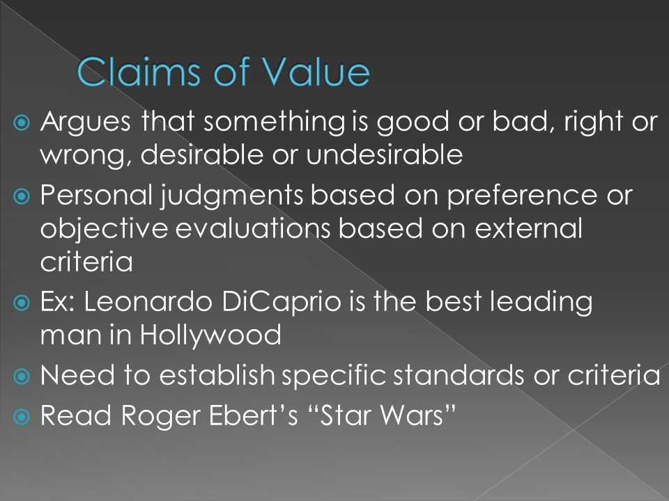 Claims of Value Argues that something is good or bad, right or wrong, desirable or undesirable.