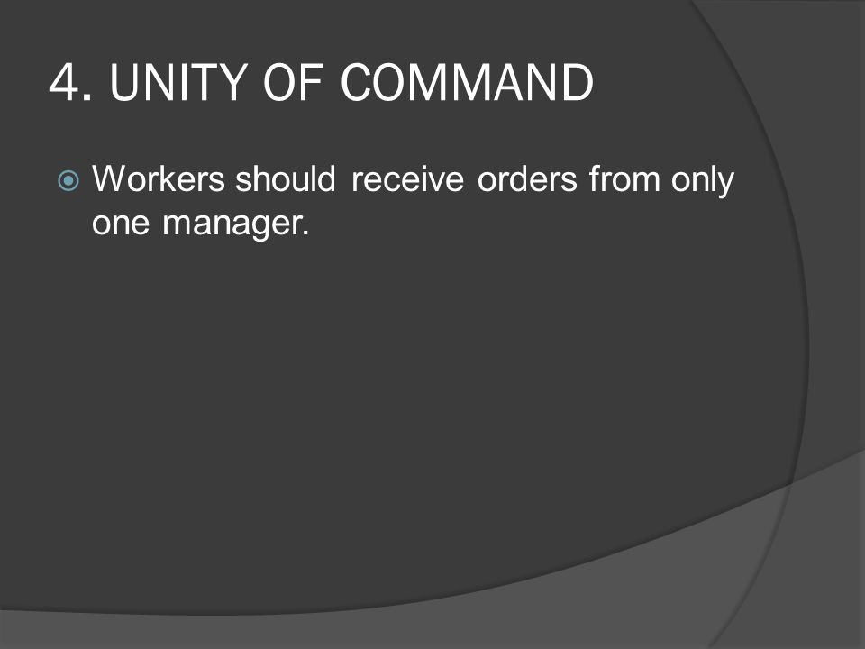 4. UNITY OF COMMAND Workers should receive orders from only one manager.