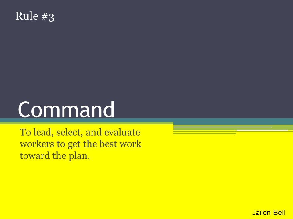 Rule #3 Command. To lead, select, and evaluate workers to get the best work toward the plan.