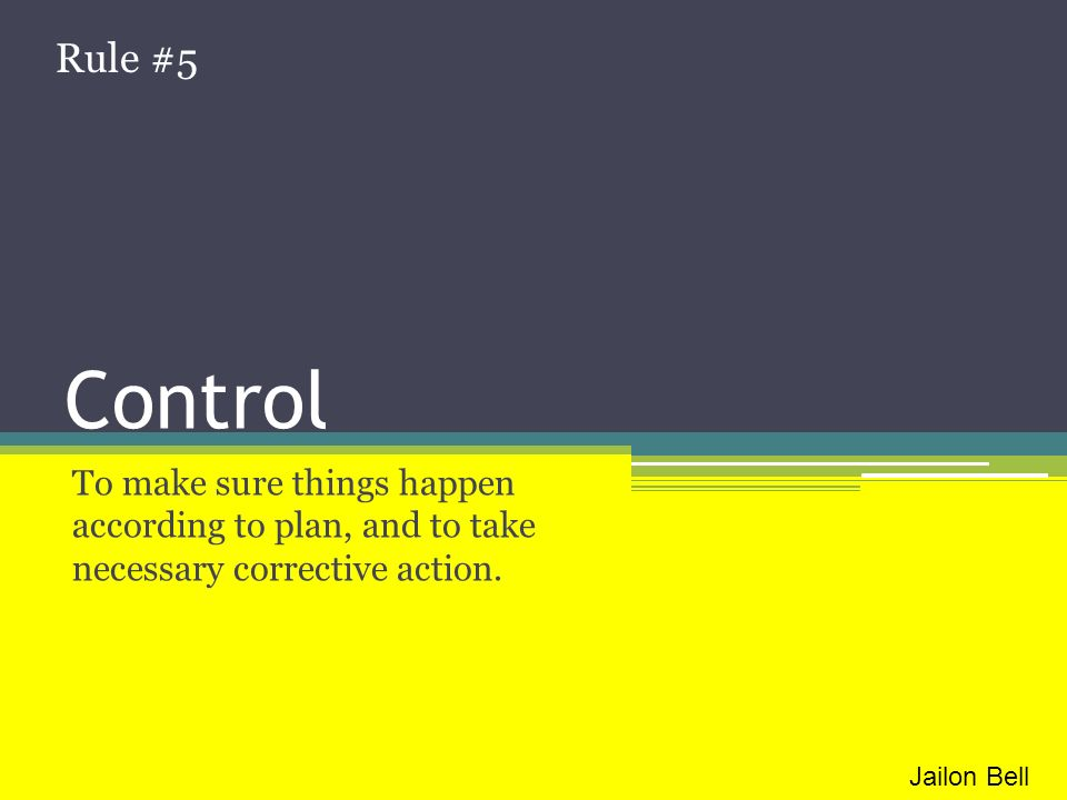 Rule #5 Control. To make sure things happen according to plan, and to take necessary corrective action.