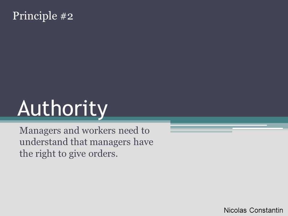 Principle #2 Authority. Managers and workers need to understand that managers have the right to give orders.