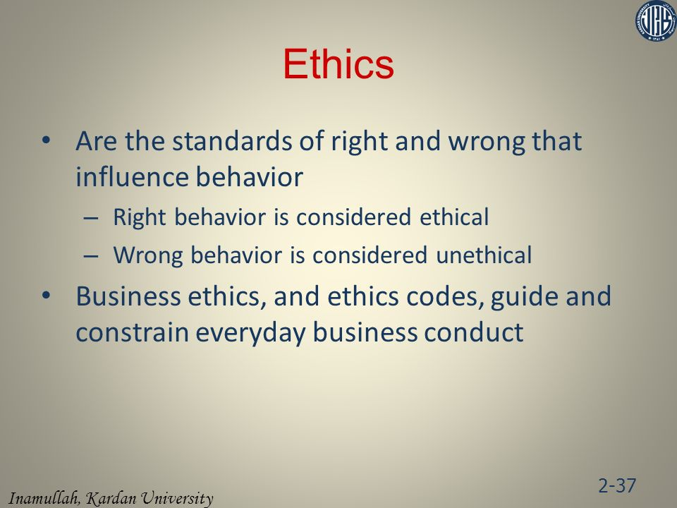 Ethics Are the standards of right and wrong that influence behavior