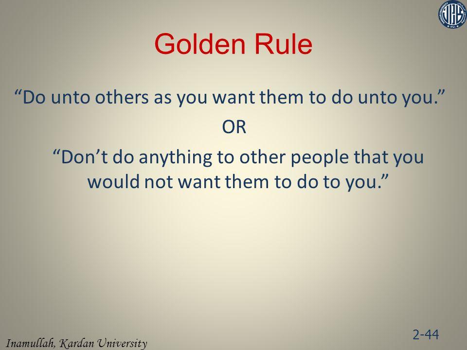 Golden Rule Do unto others as you want them to do unto you. OR Don't do anything to other people that you would not want them to do to you.