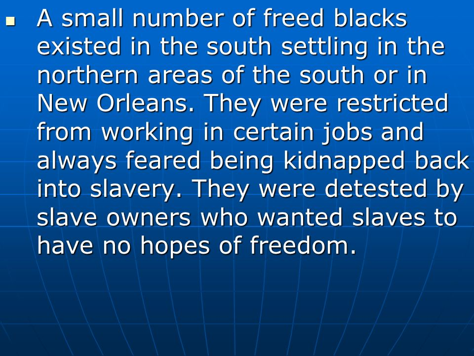 A small number of freed blacks existed in the south settling in the northern areas of the south or in New Orleans.