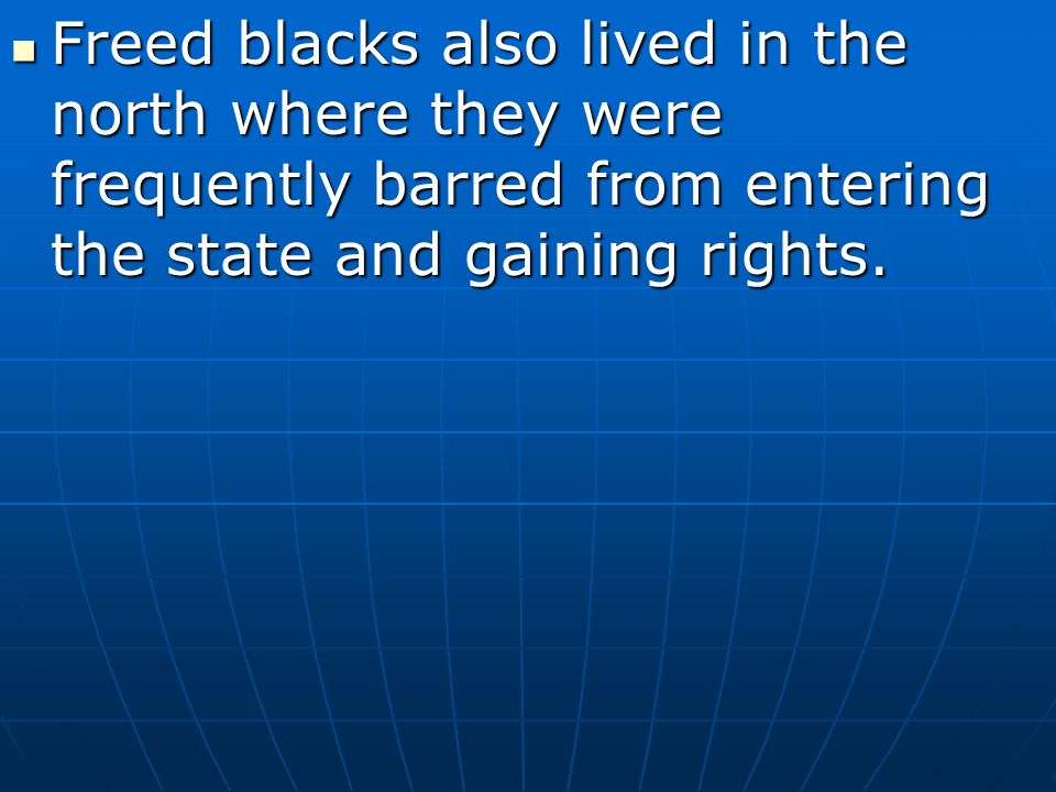Freed blacks also lived in the north where they were frequently barred from entering the state and gaining rights.