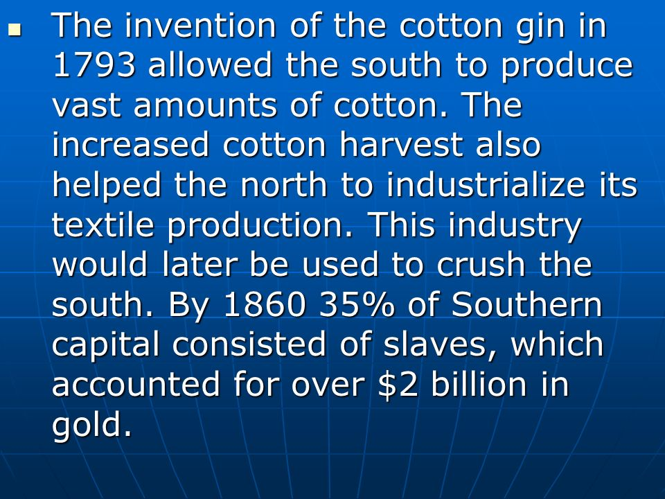 The invention of the cotton gin in 1793 allowed the south to produce vast amounts of cotton.