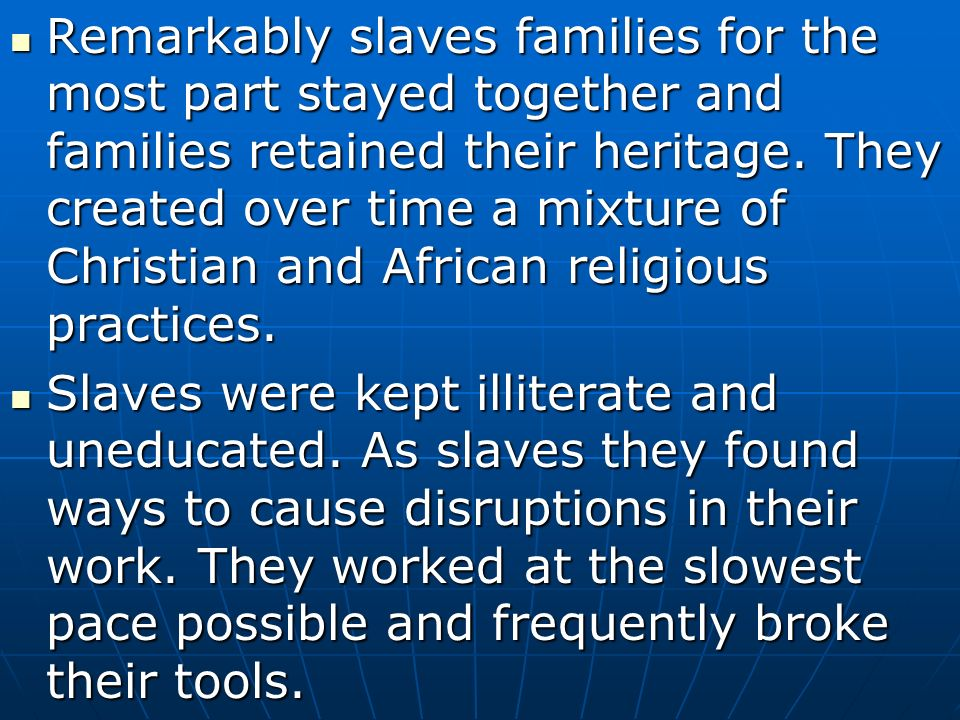 Remarkably slaves families for the most part stayed together and families retained their heritage. They created over time a mixture of Christian and African religious practices.