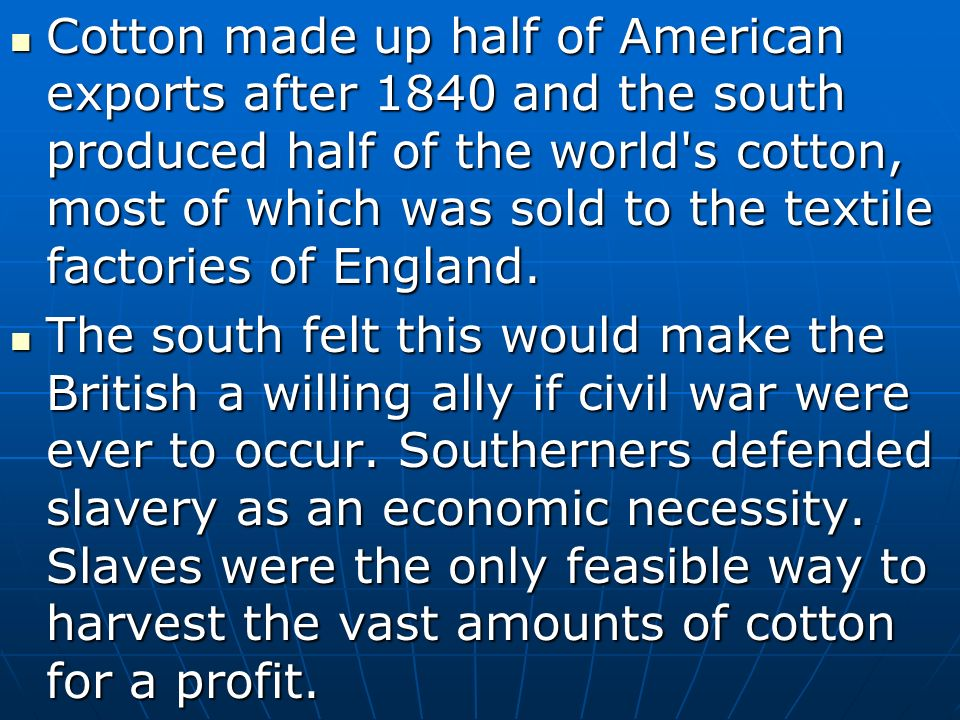 Cotton made up half of American exports after 1840 and the south produced half of the world s cotton, most of which was sold to the textile factories of England.