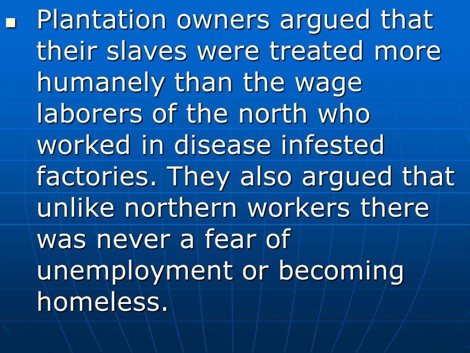 Plantation owners argued that their slaves were treated more humanely than the wage laborers of the north who worked in disease infested factories.