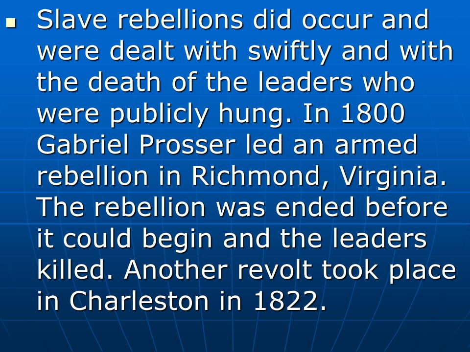 Slave rebellions did occur and were dealt with swiftly and with the death of the leaders who were publicly hung.