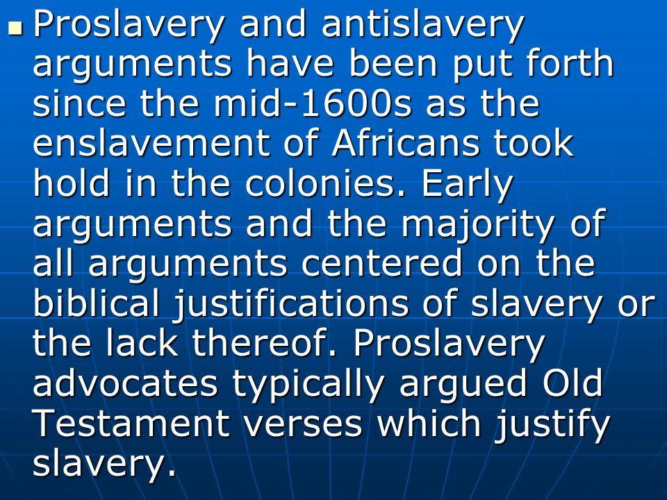 Proslavery and antislavery arguments have been put forth since the mid-1600s as the enslavement of Africans took hold in the colonies.