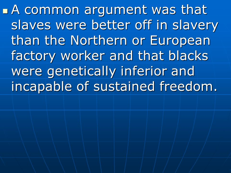 A common argument was that slaves were better off in slavery than the Northern or European factory worker and that blacks were genetically inferior and incapable of sustained freedom.
