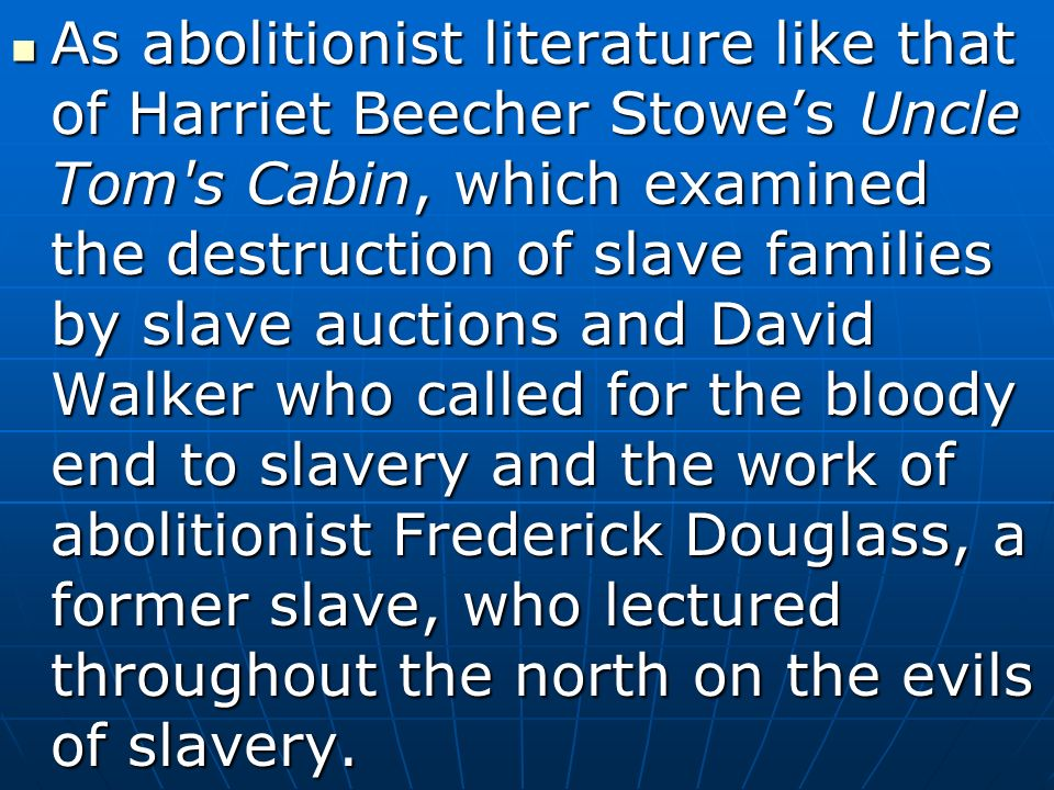 As abolitionist literature like that of Harriet Beecher Stowe's Uncle Tom s Cabin, which examined the destruction of slave families by slave auctions and David Walker who called for the bloody end to slavery and the work of abolitionist Frederick Douglass, a former slave, who lectured throughout the north on the evils of slavery.
