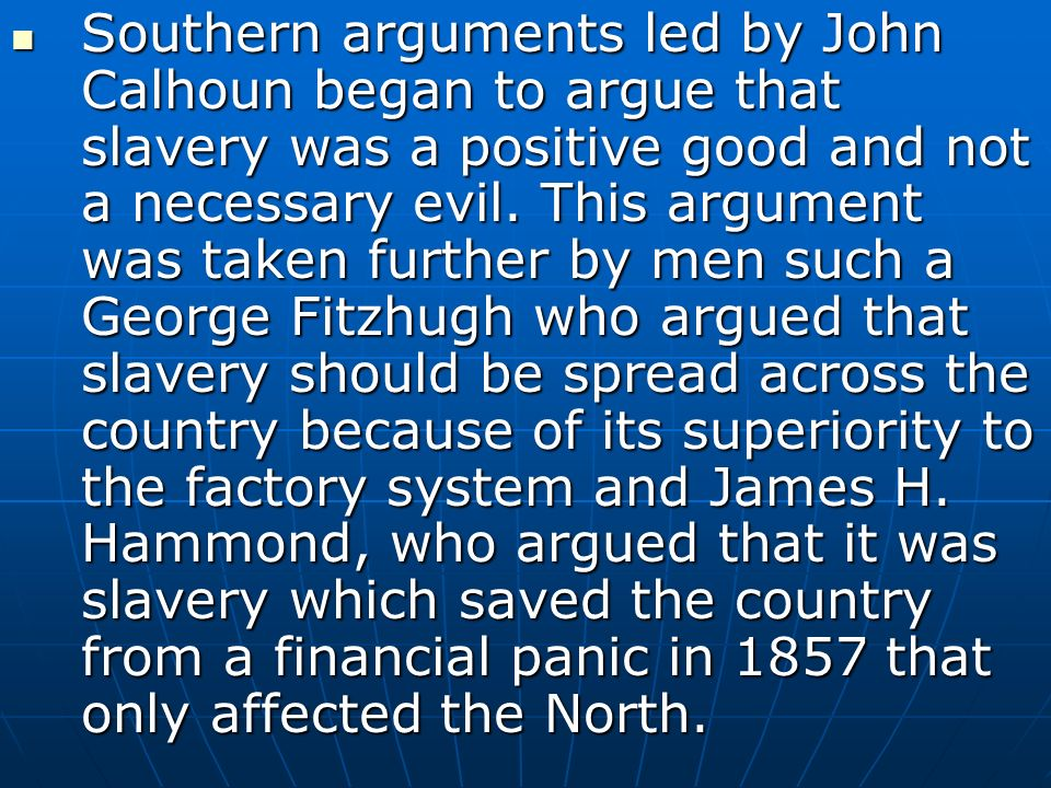 Southern arguments led by John Calhoun began to argue that slavery was a positive good and not a necessary evil.