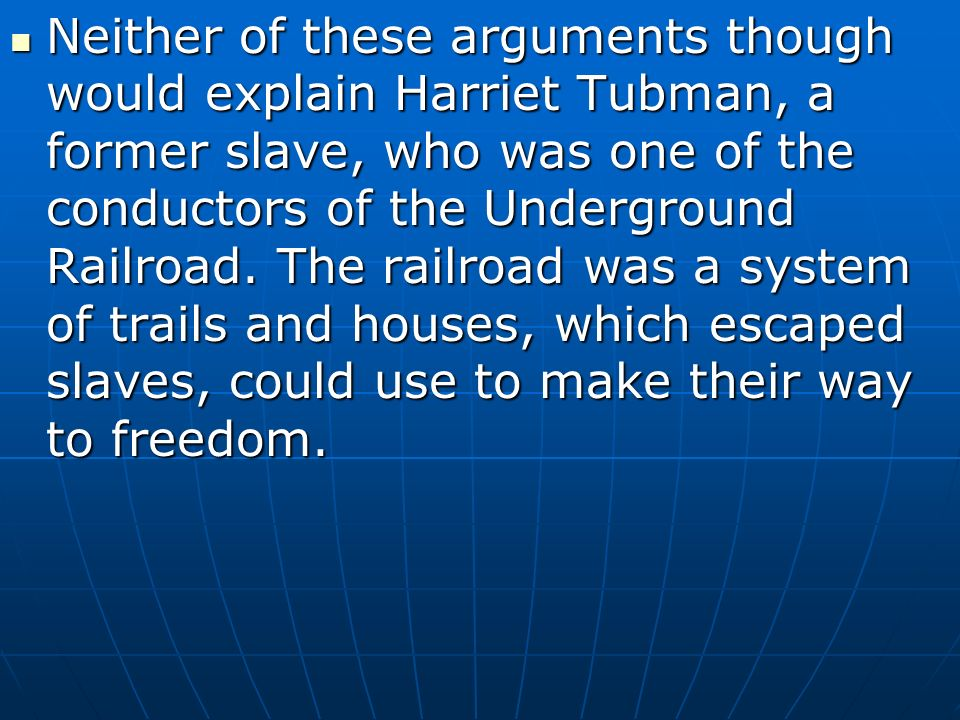 Neither of these arguments though would explain Harriet Tubman, a former slave, who was one of the conductors of the Underground Railroad.