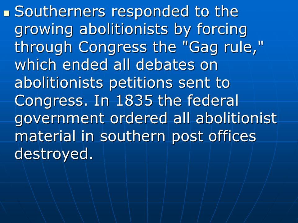 Southerners responded to the growing abolitionists by forcing through Congress the Gag rule, which ended all debates on abolitionists petitions sent to Congress.