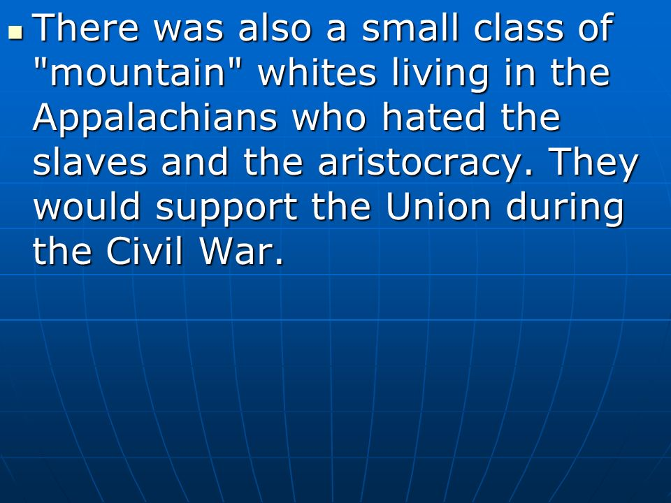 There was also a small class of mountain whites living in the Appalachians who hated the slaves and the aristocracy.