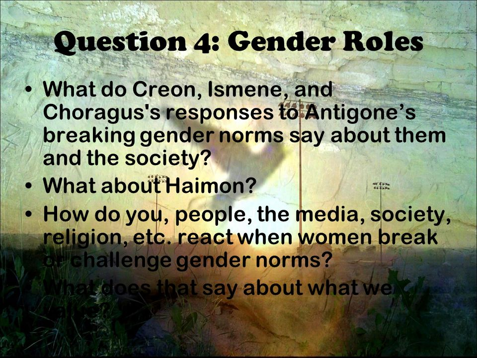 gender roles in antigone Gender roles in antigone essay  sophocles was grecian dramatist who liked to argue that women were more capable and strong than the greek society believed them to be - gender roles in antigone essay introduction in ancient greece, women had about as many rights as the slaves.