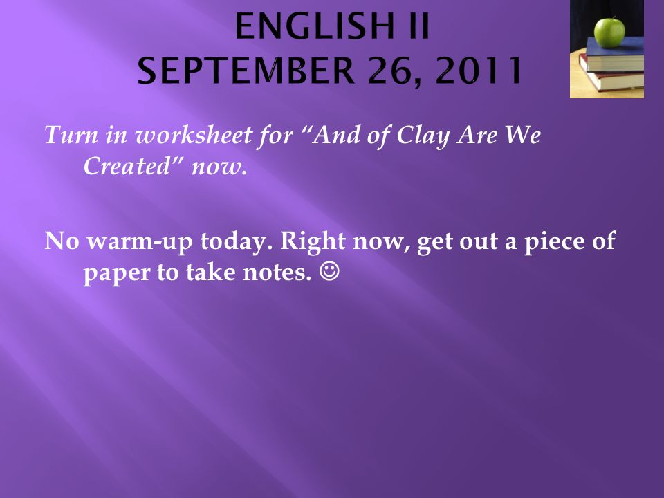 ENGLISH II SEPTEMBER 26, 2011 Turn in worksheet for And of Clay Are We Created now.