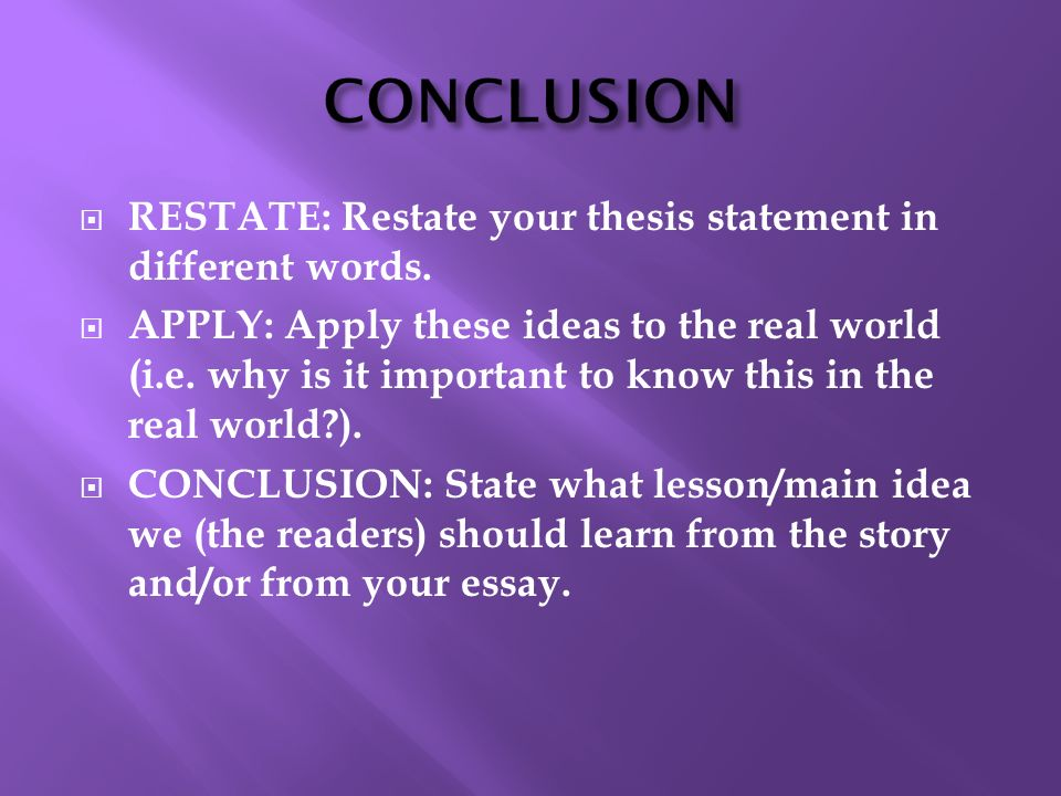 CONCLUSION RESTATE: Restate your thesis statement in different words.